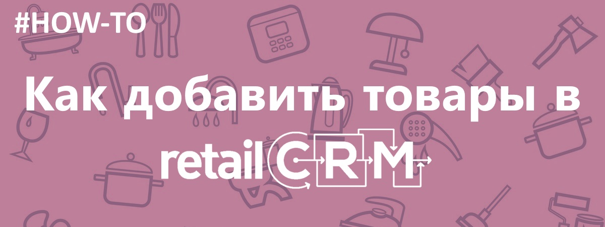 Как добавить товары в retailCRM
